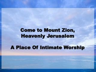 Come to Mount Zion,  Heavenly Jerusalem   A Place Of Intimate Worship