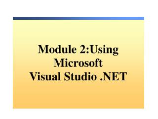Module 2:Using  Microsoft  Visual Studio .NET