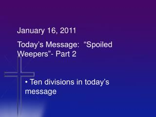 "January 16, 2011 Today's Message:  ""Spoiled Weepers""- Part 2  Ten divisions in today's message"