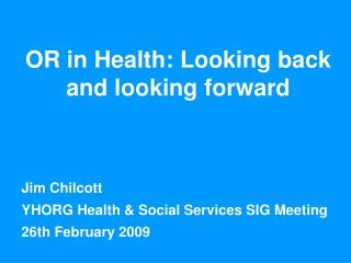 OR in Health: Looking back and looking forward Jim Chilcott