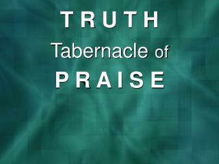 T R U T H   Tabernacle of P R A I S E