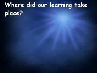 Where did our learning take place?