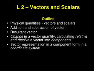 L 2 – Vectors and Scalars Outline Physical quantities - vectors and scalars