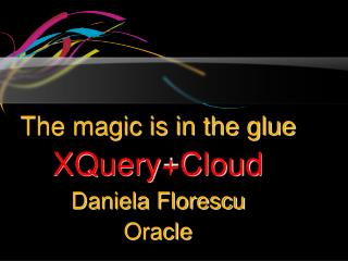 The magic is in the glue XQuery+Cloud Daniela Florescu  Oracle