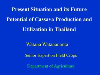 Present Situation and its Future Potential of Cassava Production and Utilization in Thailand