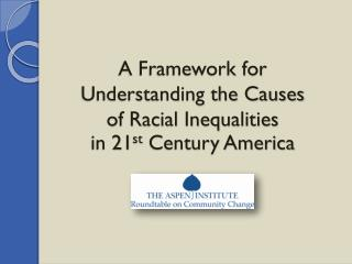 A Framework for  Understanding the Causes  of Racial Inequalities  in 21 st  Century America