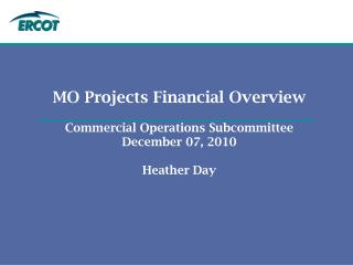 MO Projects Financial Overview Commercial Operations Subcommittee December 07, 2010 Heather Day