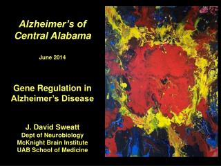 Alzheimer's of  Central Alabama June 2014 Gene Regulation in Alzheimer's Disease J. David Sweatt