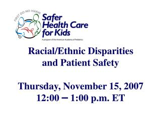 Racial/Ethnic Disparities and Patient Safety Thursday, November 15, 2007 12:00  –  1:00 p.m. ET