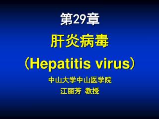 第29章 肝炎病毒   ( Hepatitis virus ) 中山大学中山医学院 江丽芳 教授