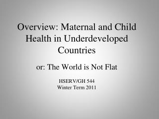 Overview: Maternal and Child Health in Underdeveloped Countries  or: The World is Not Flat HSERV/GH 544 Winter Term 2011