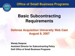 Basic Subcontracting Requirements Defense Acquisition University Web Cast August 8, 2007
