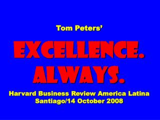 Tom Peters'  EXCELLENCE. ALWAYS. Harvard Business Review America Latina Santiago/14 October 2008