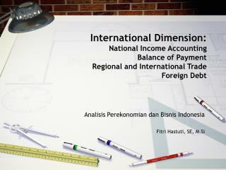 International Dimension:  National Income Accounting Balance of Payment Regional and International Trade  Foreign Debt