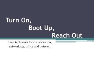 Turn On,              Boot Up,                         Reach Out