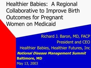 Richard J. Baron, MD, FACP President and CEO Healthier Babies, Healthier Futures, Inc