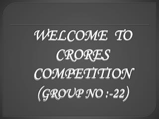 WELCOME  TO CRORES COMPETITION ( GROUP NO :-22 )