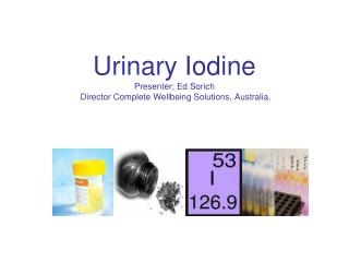 Urinary Iodine Presenter; Ed Sorich  Director Complete Wellbeing Solutions, Australia.