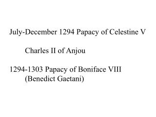 July-December 1294 Papacy of Celestine V 	Charles II of Anjou 1294-1303 Papacy of Boniface VIII