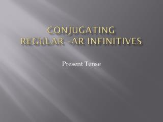 Conjugating  regular – ar infinitives
