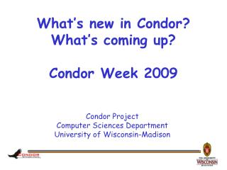 What's new in Condor? What's coming up? Condor Week 2009