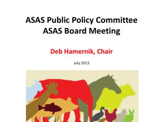 ASAS Public Policy Committee ASAS Board Meeting Deb Hamernik, Chair July 2013