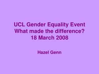 UCL Gender Equality Event What made the difference? 18 March 2008