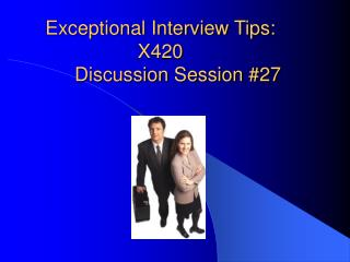 Exceptional Interview Tips: X420 	Discussion Session #27