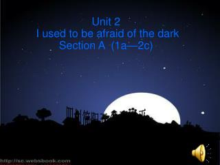 Unit 2   I used to be afraid of the dark Section A  (1a—2c)