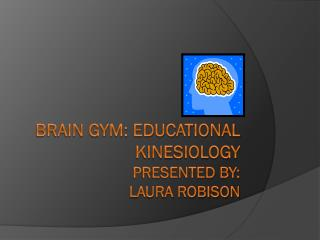 Brain Gym: Educational Kinesiology Presented by: Laura Robison