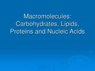 Macromolecules: Carbohydrates, Lipids, Proteins and Nucleic Acids