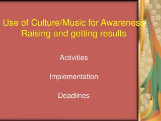 Use of Culture/Music for Awareness Raising and getting results Activities Implementation Deadlines