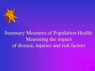 Summary Measures of Population Health: Measuring the impact of disease, injuries and risk factors
