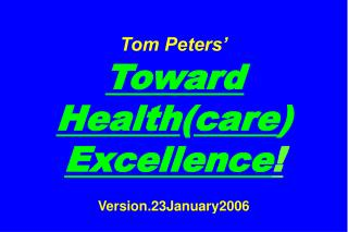 Tom Peters' Toward Health ( care )  Excellence ! Version.23January2006