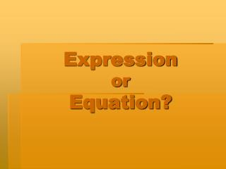 Expression or  Equation?