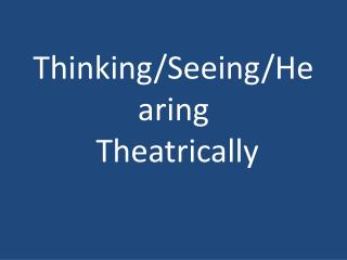 Thinking/Seeing/Hearing  Theatrically