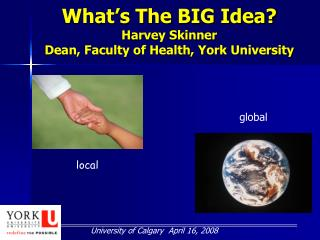 What's The BIG Idea? Harvey Skinner Dean, Faculty of Health, York University
