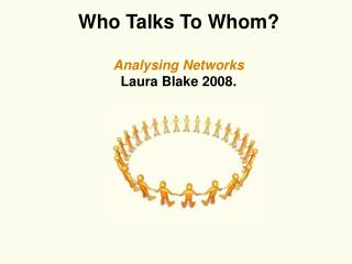 Who Talks To Whom? Analysing Networks Laura Blake 2008.
