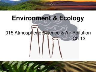 015 Atmospheric Science & Air Pollution 							Ch 13