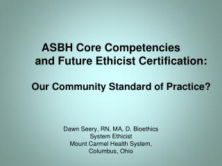 ASBH Core Competencies  and Future Ethicist Certification: Our Community Standard of Practice?