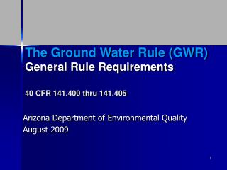 The Ground Water Rule (GWR) General Rule Requirements 40 CFR 141.400 thru 141.405