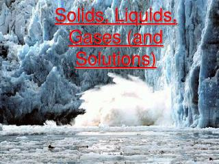 Solids, Liquids, Gases (and Solutions)