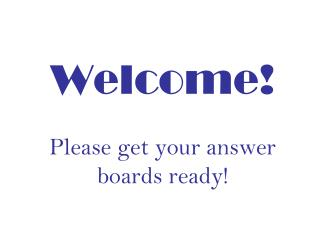 Welcome! Please get your answer boards ready!