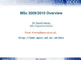 MSc 200 9 /2010 Overview Dr David Henty MSc Programme Director