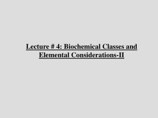 Lecture # 4: Biochemical Classes and Elemental Considerations-II