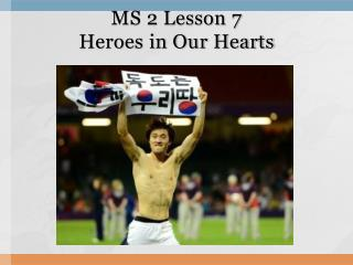 MS 2 Lesson 7 Heroes in Our Hearts
