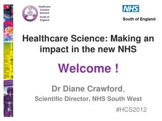 Healthcare Science: Making an impact in the new NHS Welcome ! Dr Diane Crawford ,
