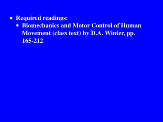  Required readings: 		 Biomechanics and Motor Control of Human 			Movement (class text) by D.A. Winter, pp.  			16