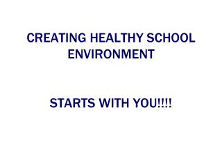 CREATING HEALTHY SCHOOL ENVIRONMENT STARTS WITH YOU!!!!