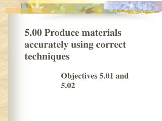 5.00 Produce materials accurately using correct techniques